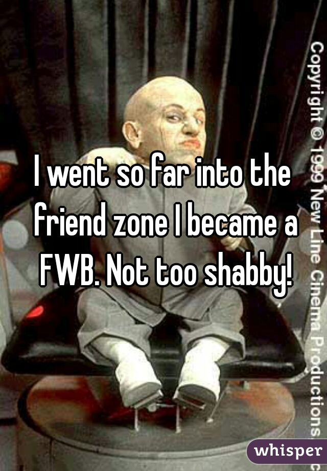 I went so far into the friend zone I became a FWB. Not too shabby!