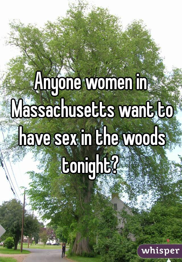 Anyone women in Massachusetts want to have sex in the woods tonight?