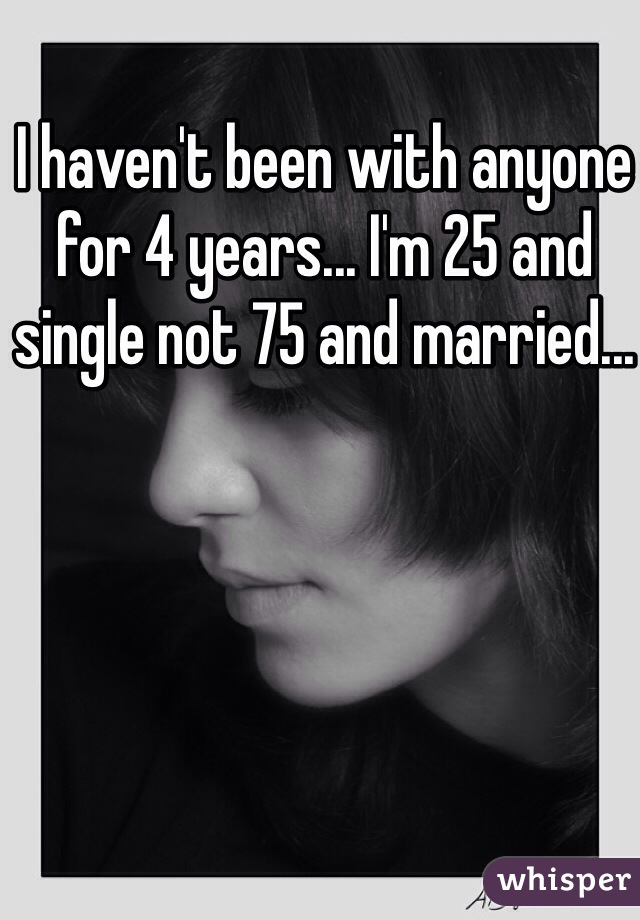 I haven't been with anyone for 4 years... I'm 25 and single not 75 and married...