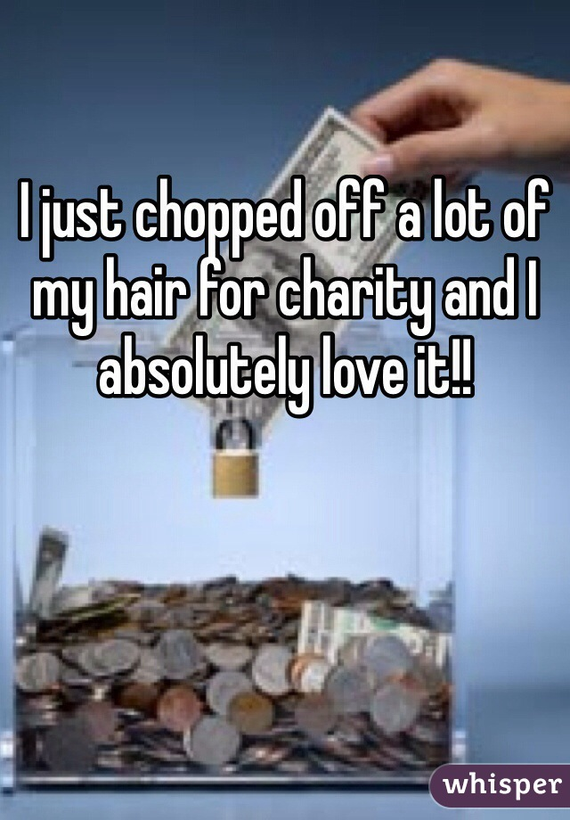 I just chopped off a lot of my hair for charity and I absolutely love it!!