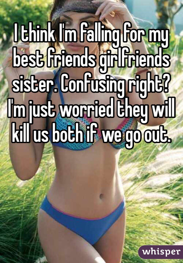 I think I'm falling for my best friends girlfriends sister. Confusing right?  I'm just worried they will kill us both if we go out.