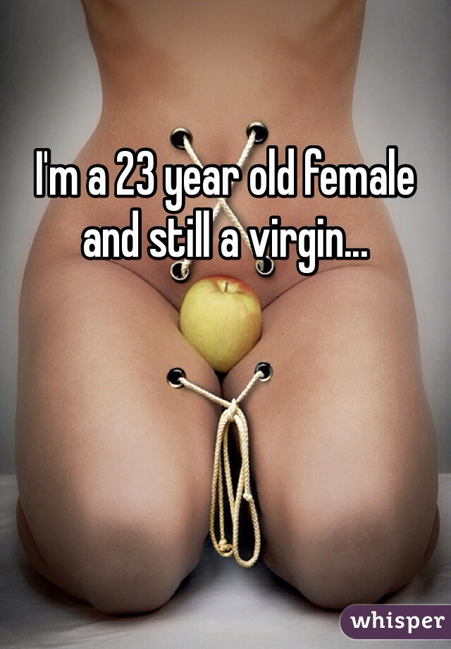 I'm a 23 year old female and still a virgin...