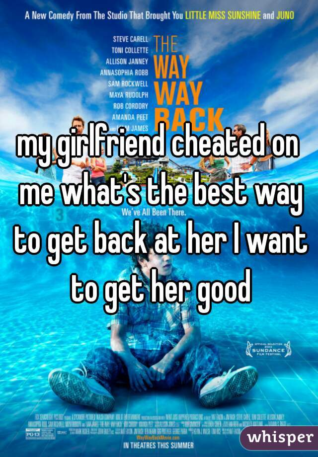 my girlfriend cheated on me what's the best way to get back at her I want to get her good