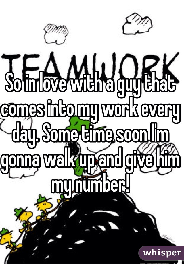 So in love with a guy that comes into my work every day. Some time soon I'm gonna walk up and give him my number!