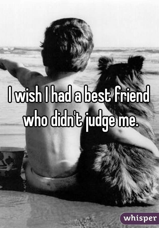 I wish I had a best friend who didn't judge me.