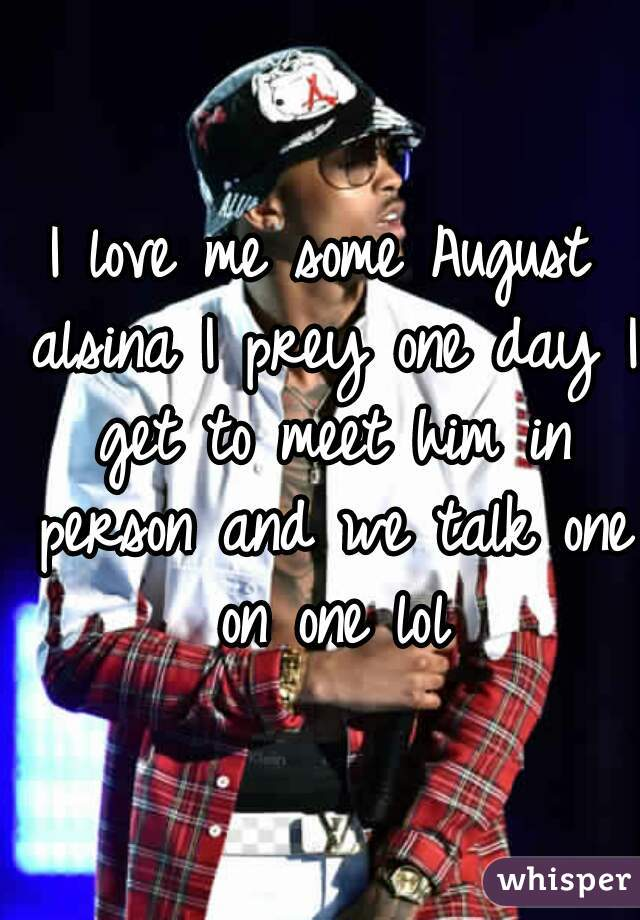 I love me some August alsina I prey one day I get to meet him in person and we talk one on one lol