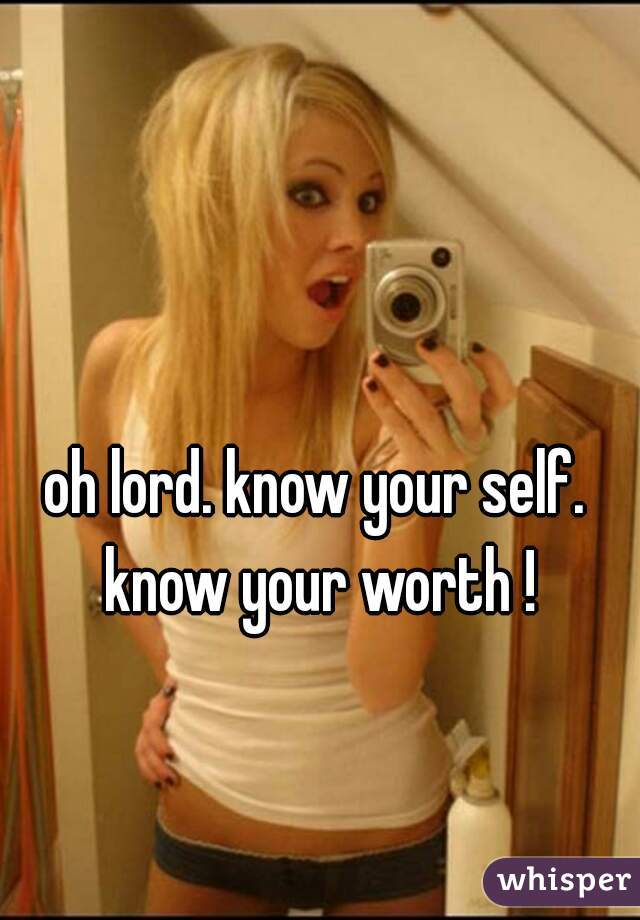oh lord. know your self. know your worth !