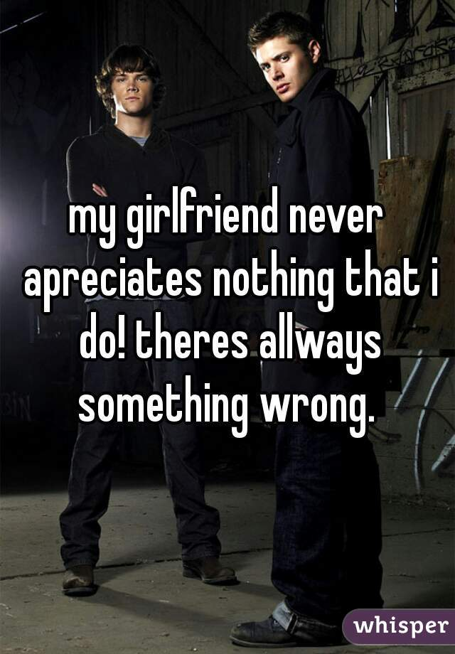 my girlfriend never apreciates nothing that i do! theres allways something wrong.