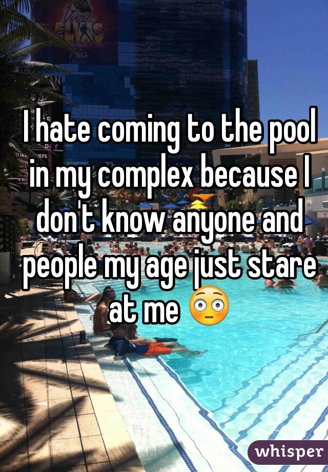 I hate coming to the pool in my complex because I don't know anyone and people my age just stare at me 😳