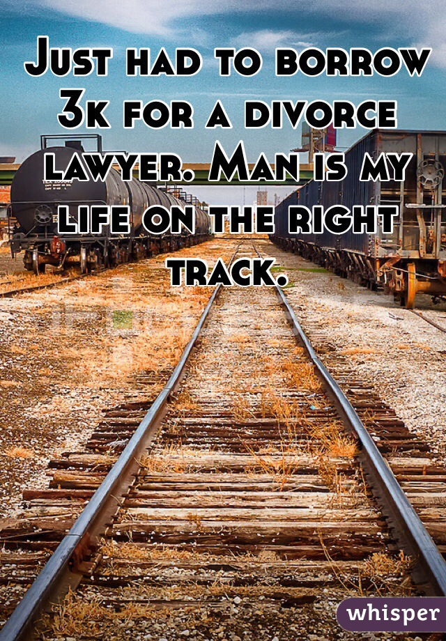 Just had to borrow 3k for a divorce lawyer. Man is my life on the right track.
