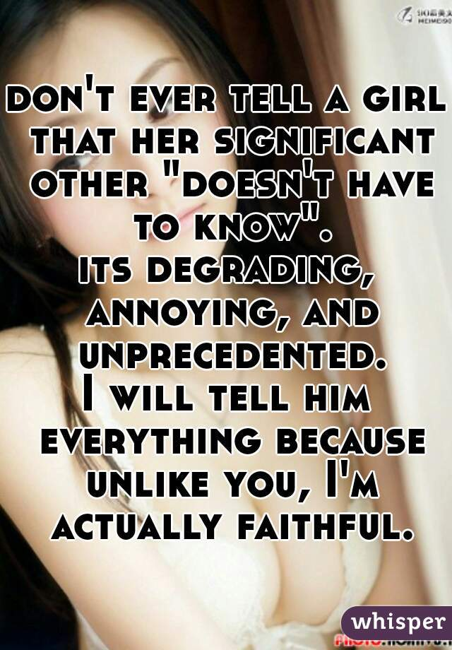 """don't ever tell a girl that her significant other """"doesn't have to know"""". its degrading, annoying, and unprecedented. I will tell him everything because unlike you, I'm actually faithful."""