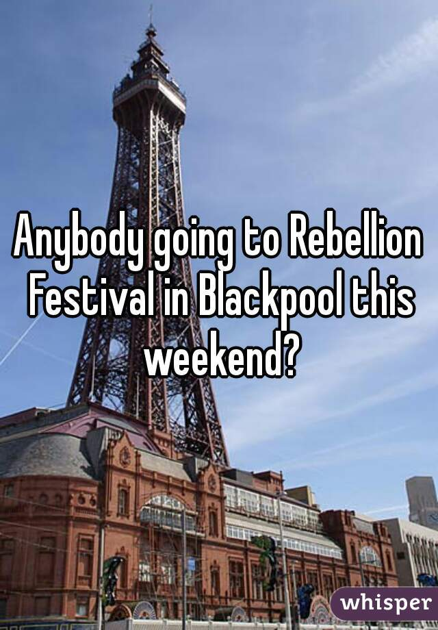 Anybody going to Rebellion Festival in Blackpool this weekend?