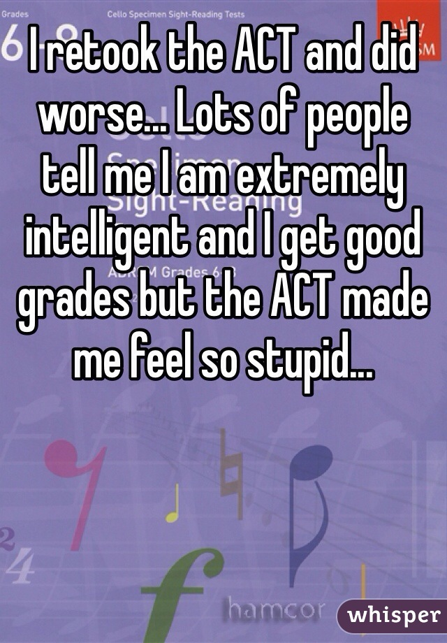 I retook the ACT and did worse... Lots of people tell me I am extremely intelligent and I get good grades but the ACT made me feel so stupid...