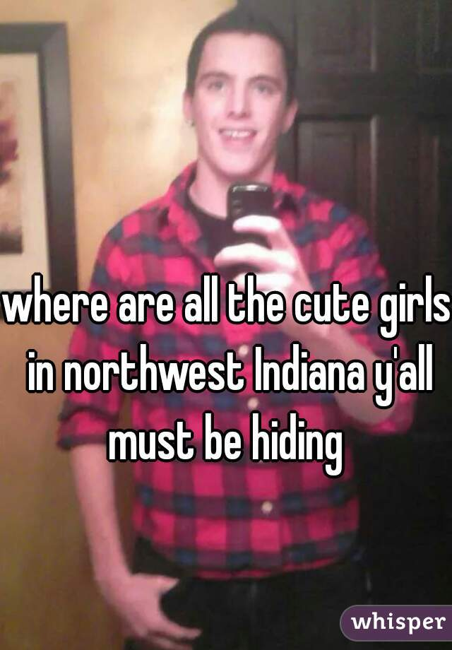 where are all the cute girls in northwest Indiana y'all must be hiding