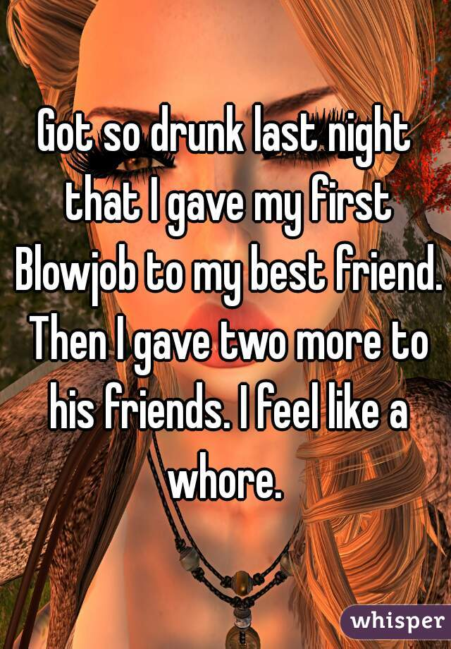 Got so drunk last night that I gave my first Blowjob to my best friend. Then I gave two more to his friends. I feel like a whore.