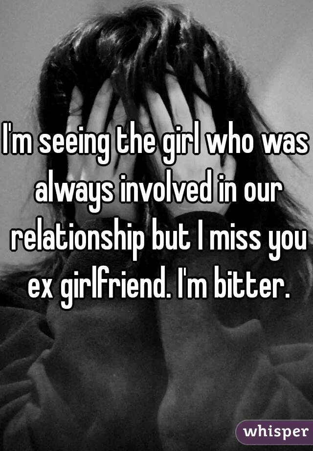 I'm seeing the girl who was always involved in our relationship but I miss you ex girlfriend. I'm bitter.