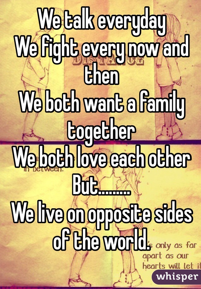 We talk everyday We fight every now and then  We both want a family together We both love each other  But......... We live on opposite sides of the world.
