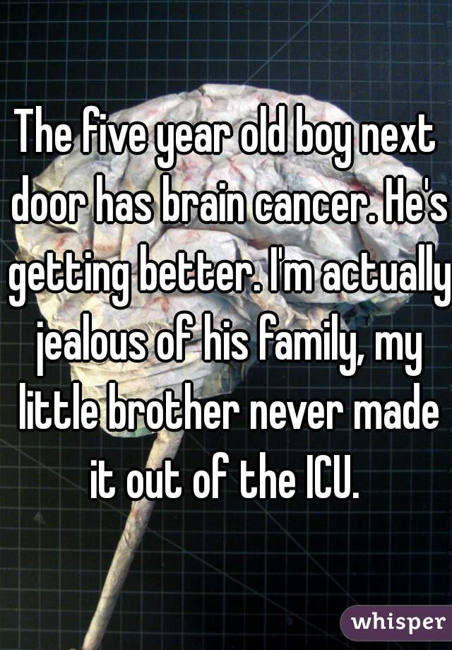 The five year old boy next door has brain cancer. He's getting better. I'm actually jealous of his family, my little brother never made it out of the ICU.
