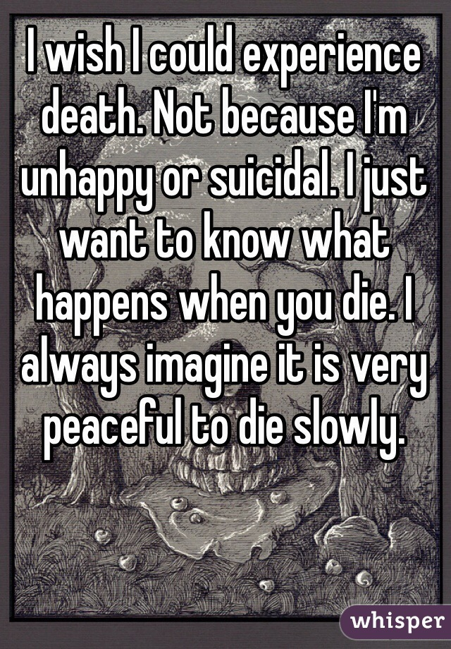 I wish I could experience death. Not because I'm unhappy or suicidal. I just want to know what happens when you die. I always imagine it is very peaceful to die slowly.