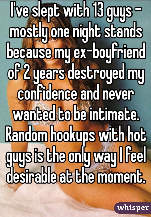I've slept with 13 guys - mostly one night stands because my ex-boyfriend of 2 years destroyed my confidence and never wanted to be intimate. Random hookups with hot guys is the only way I feel desirable at the moment.