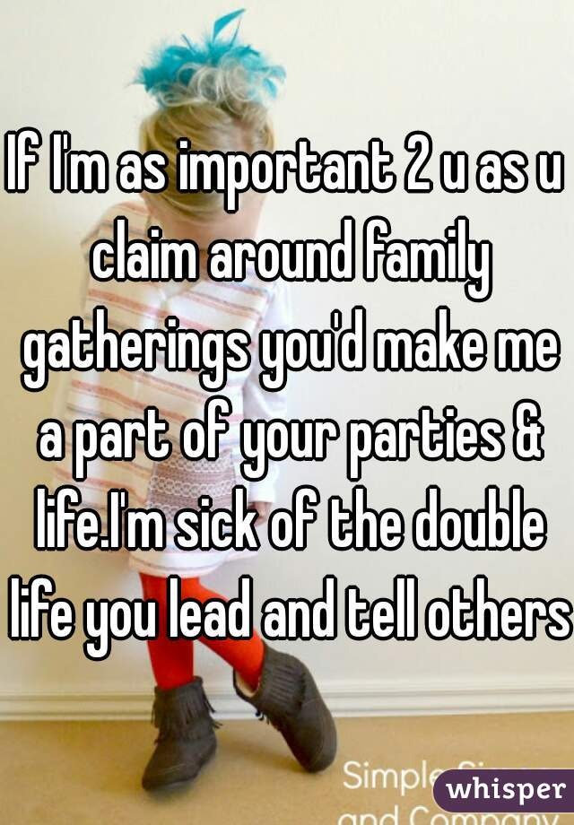 If I'm as important 2 u as u claim around family gatherings you'd make me a part of your parties & life.I'm sick of the double life you lead and tell others.