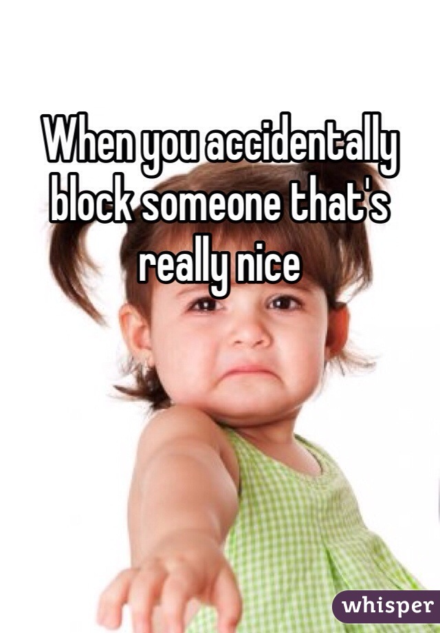 When you accidentally block someone that's really nice