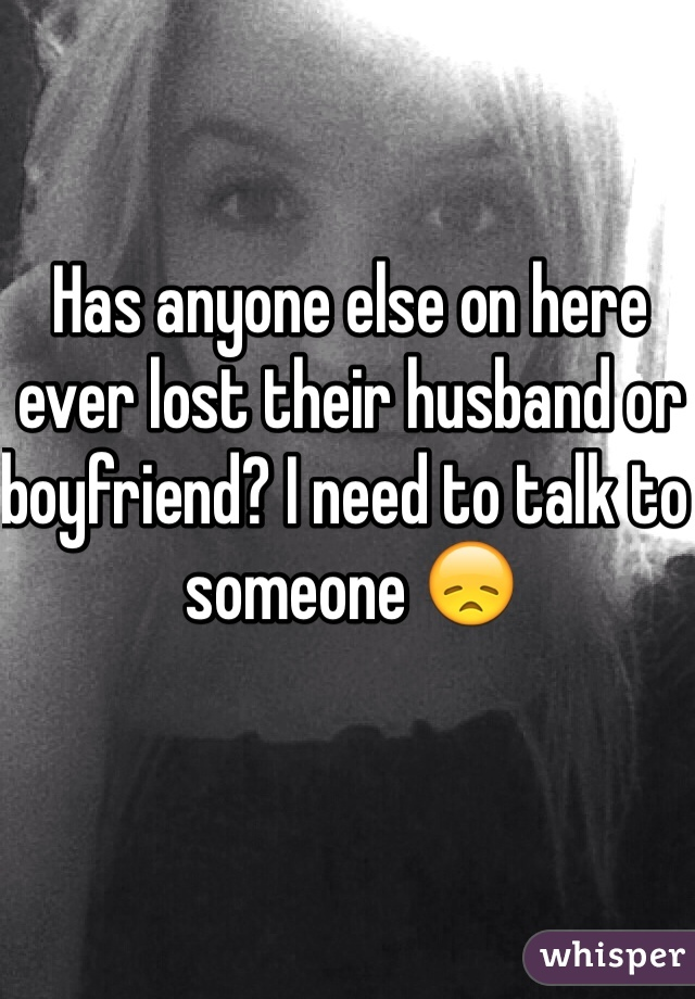Has anyone else on here ever lost their husband or boyfriend? I need to talk to someone 😞