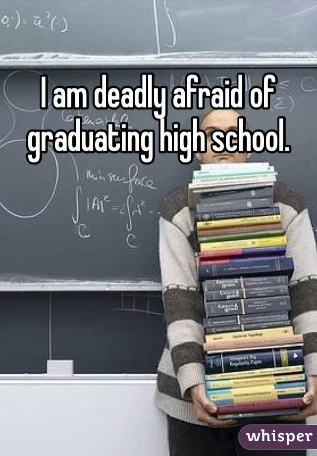 I am deadly afraid of graduating high school.