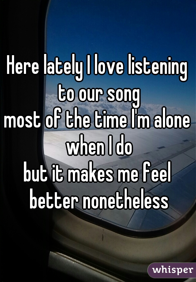 Here lately I love listening to our song most of the time I'm alone when I do but it makes me feel better nonetheless