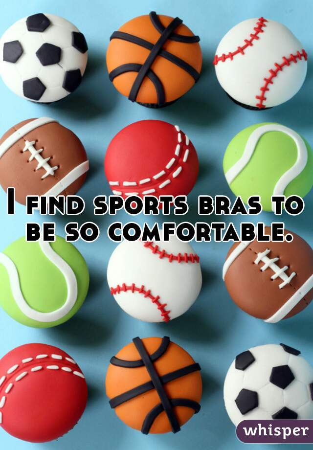 I find sports bras to be so comfortable.
