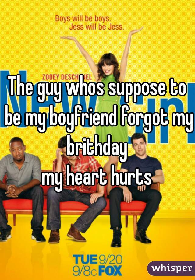 The guy whos suppose to be my boyfriend forgot my brithday  my heart hurts
