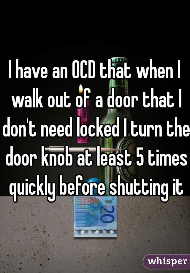 I have an OCD that when I walk out of a door that I don't need locked I turn the door knob at least 5 times quickly before shutting it