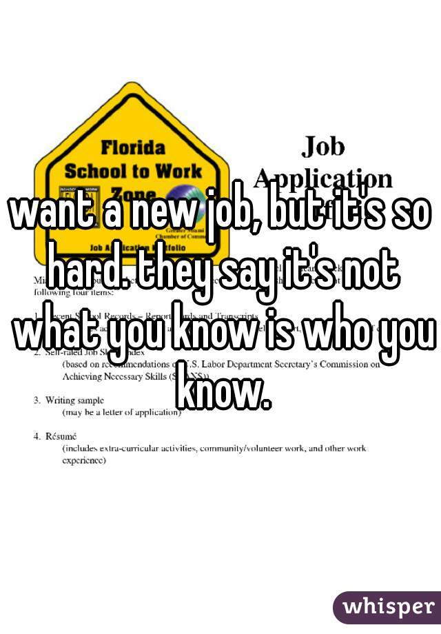 want a new job, but it's so hard. they say it's not what you know is who you know.