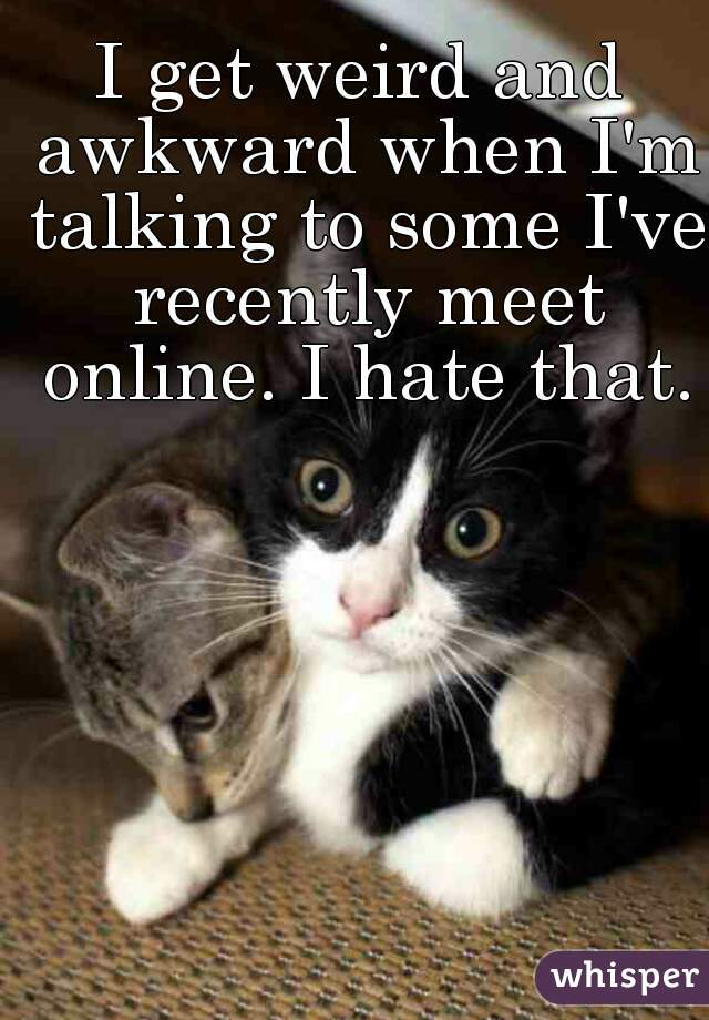 I get weird and awkward when I'm talking to some I've recently meet online. I hate that.