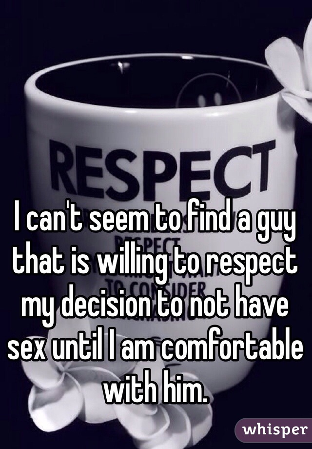 I can't seem to find a guy that is willing to respect my decision to not have sex until I am comfortable with him.