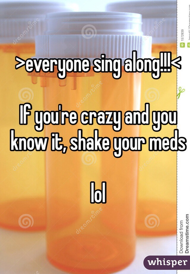 >everyone sing along!!!<  If you're crazy and you know it, shake your meds  lol