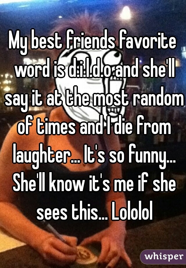 My best friends favorite word is d.i.l.d.o and she'll say it at the most random of times and I die from laughter... It's so funny... She'll know it's me if she sees this... Lololol