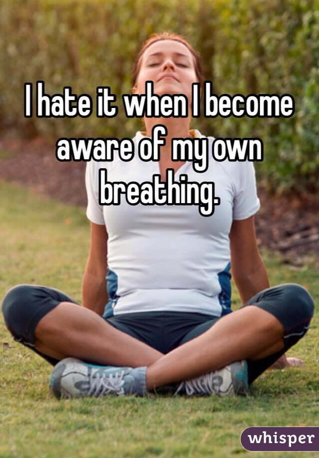 I hate it when I become aware of my own breathing.