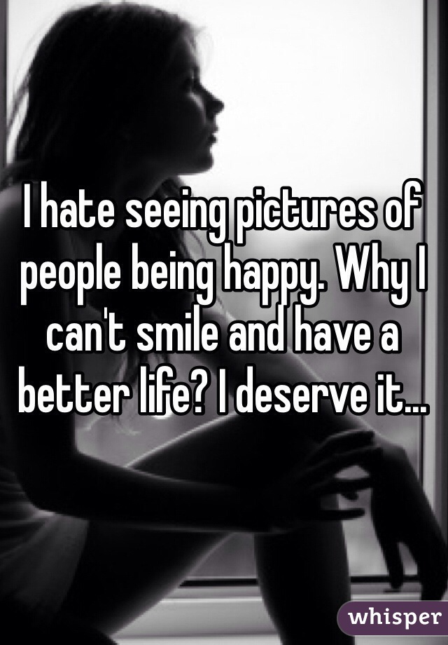 I hate seeing pictures of people being happy. Why I can't smile and have a better life? I deserve it...