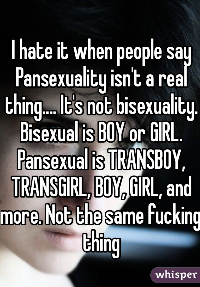 I hate it when people say Pansexuality isn't a real thing.... It's not bisexuality. Bisexual is BOY or GIRL. Pansexual is TRANSBOY, TRANSGIRL, BOY, GIRL, and more. Not the same fucking thing