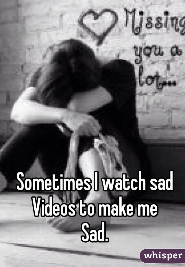 Sometimes I watch sad  Videos to make me  Sad.