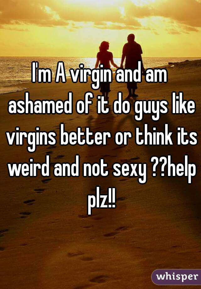 I'm A virgin and am ashamed of it do guys like virgins better or think its weird and not sexy ??help plz!!