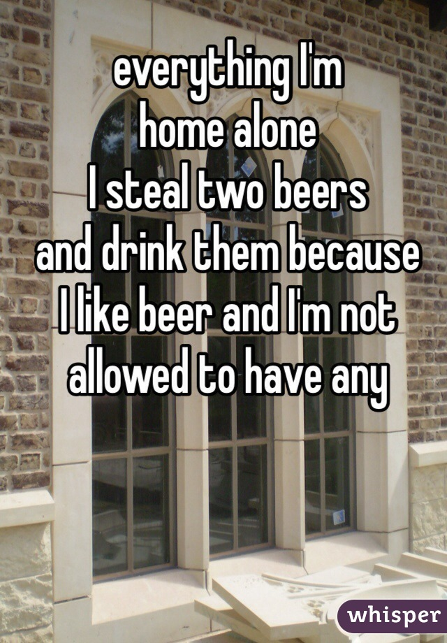 everything I'm  home alone  I steal two beers and drink them because  I like beer and I'm not  allowed to have any