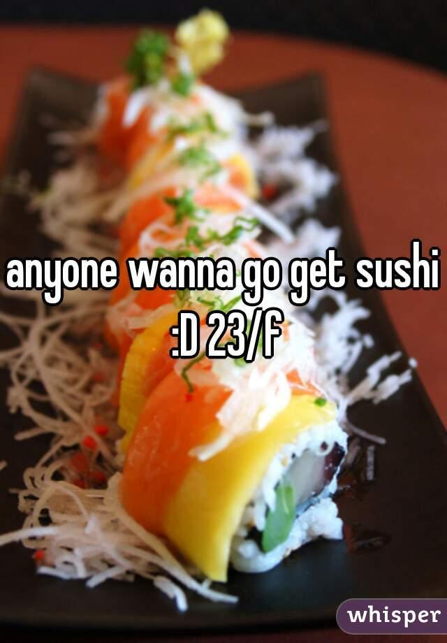 anyone wanna go get sushi :D 23/f