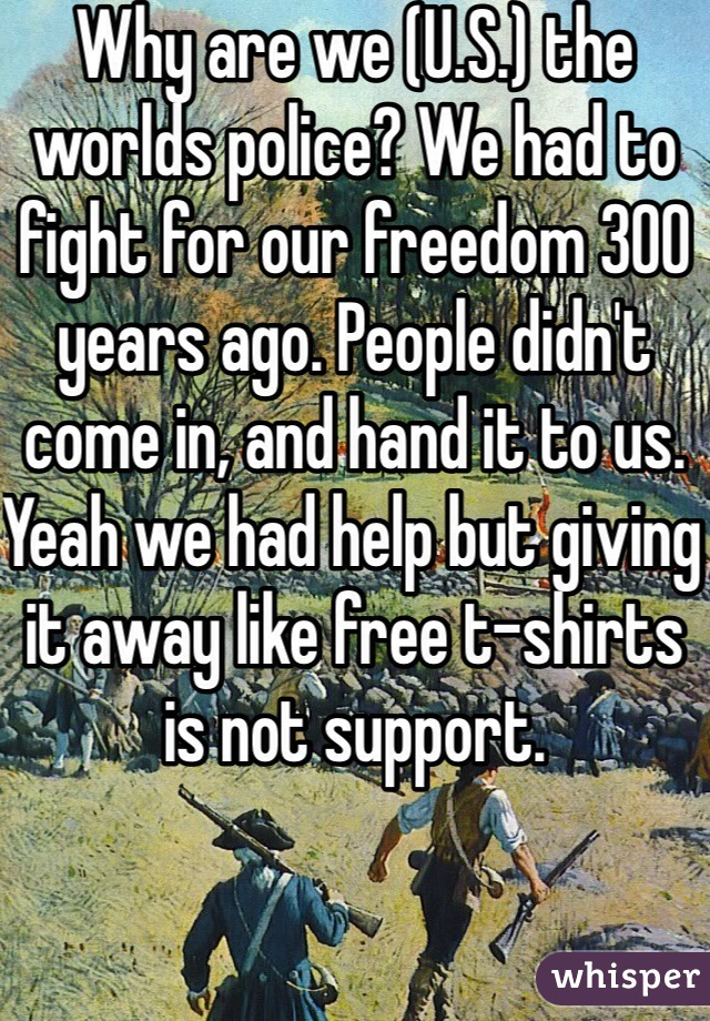 Why are we (U.S.) the worlds police? We had to fight for our freedom 300 years ago. People didn't come in, and hand it to us. Yeah we had help but giving it away like free t-shirts is not support.