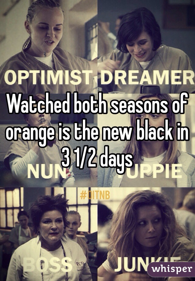 Watched both seasons of orange is the new black in 3 1/2 days