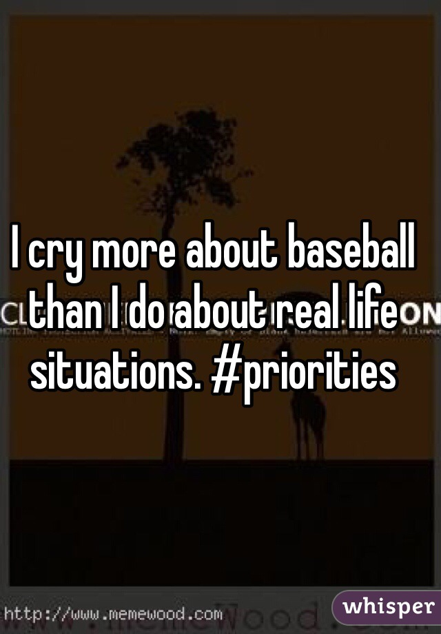 I cry more about baseball than I do about real life situations. #priorities
