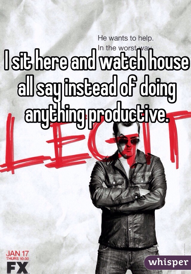 I sit here and watch house all say instead of doing anything productive.