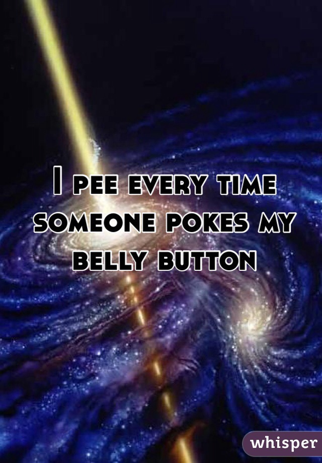 I pee every time someone pokes my belly button