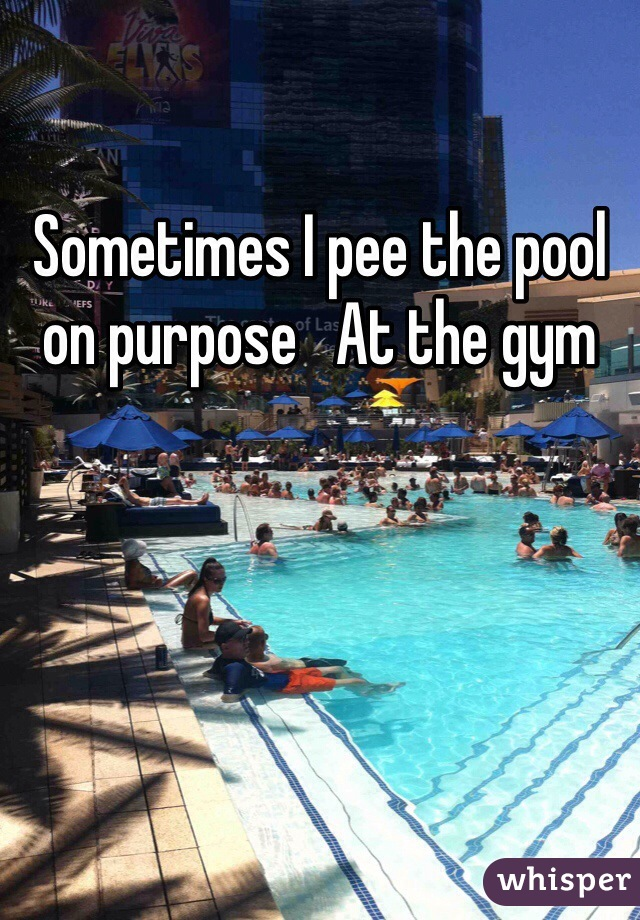 Sometimes I pee the pool on purpose   At the gym